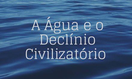 A ÁGUA E O DECLÍNIO CIVILIZATÓRIO