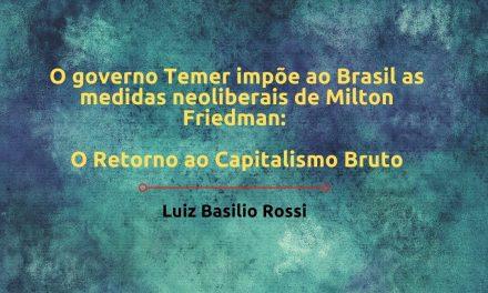 O governo Temer impõe ao Brasil as medidas neoliberais de Milton Friedman: o retorno ao capitalismo bruto