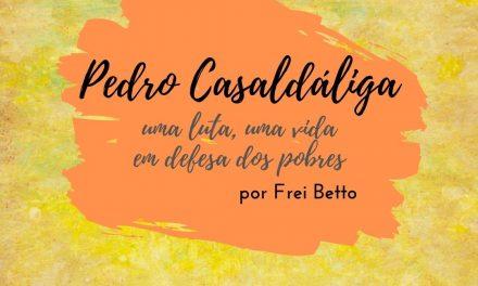 Pedro Casaldáliga, uma luta, uma vida em defesa dos pobres
